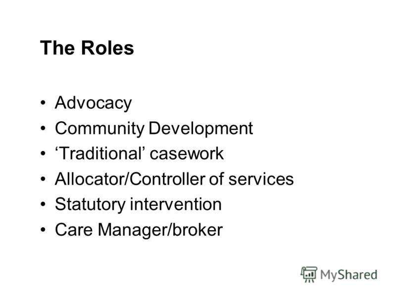 The Roles Advocacy Community Development Traditional casework Allocator/Controller of services Statutory intervention Care Manager/broker