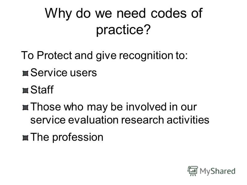Why do we need codes of practice? To Protect and give recognition to: Service users Staff Those who may be involved in our service evaluation research activities The profession