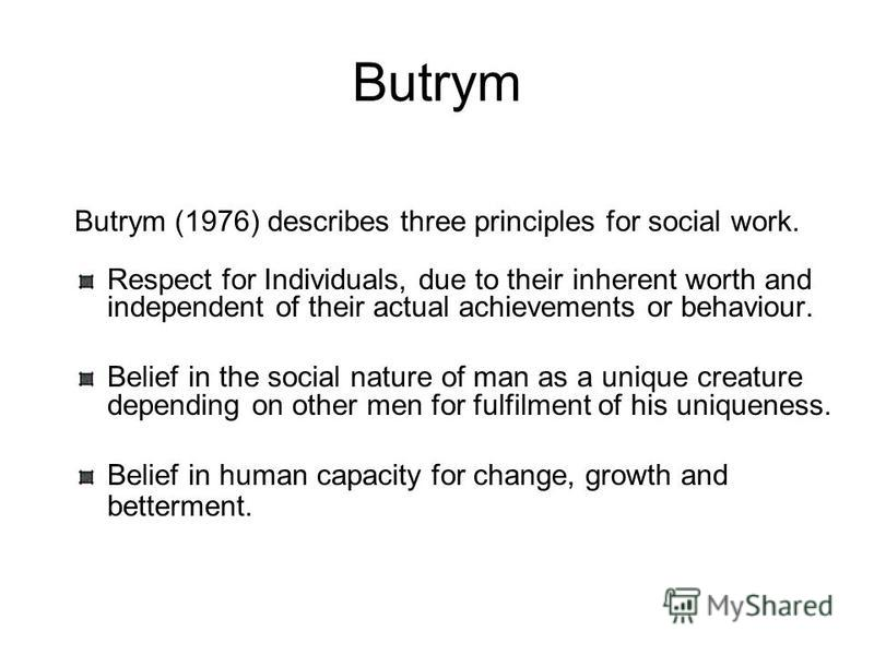 Butrym Butrym (1976) describes three principles for social work. Respect for Individuals, due to their inherent worth and independent of their actual achievements or behaviour. Belief in the social nature of man as a unique creature depending on othe