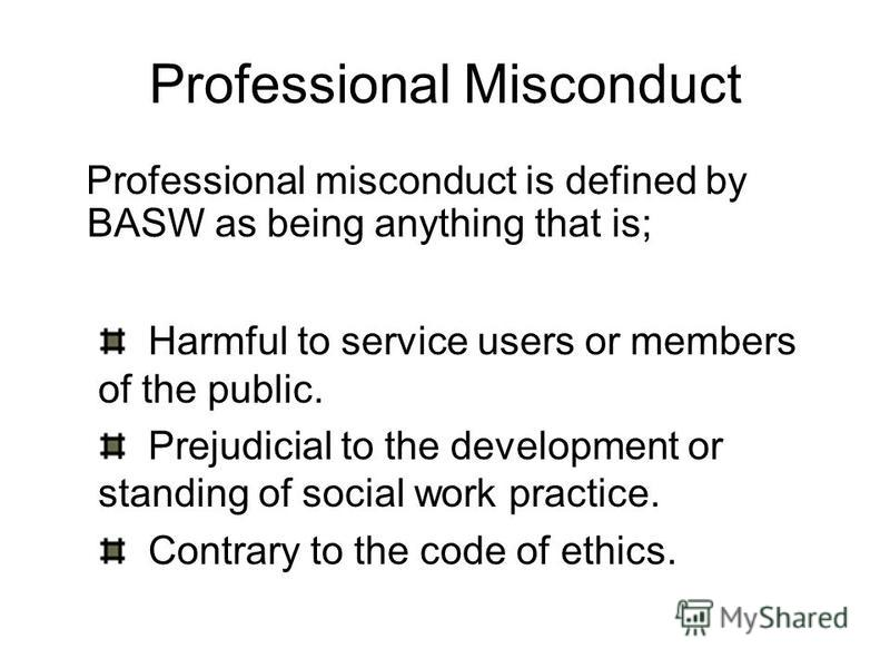Professional Misconduct Professional misconduct is defined by BASW as being anything that is; Harmful to service users or members of the public. Prejudicial to the development or standing of social work practice. Contrary to the code of ethics.