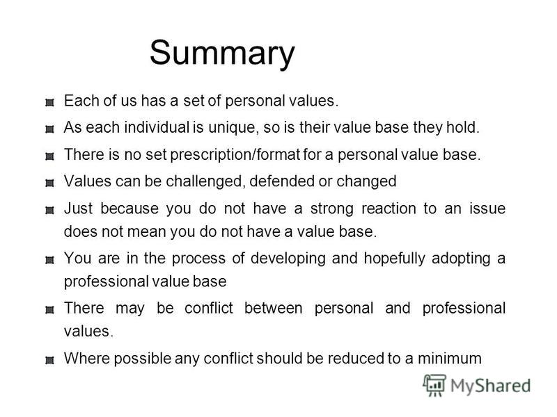 Summary Each of us has a set of personal values. As each individual is unique, so is their value base they hold. There is no set prescription/format for a personal value base. Values can be challenged, defended or changed Just because you do not have