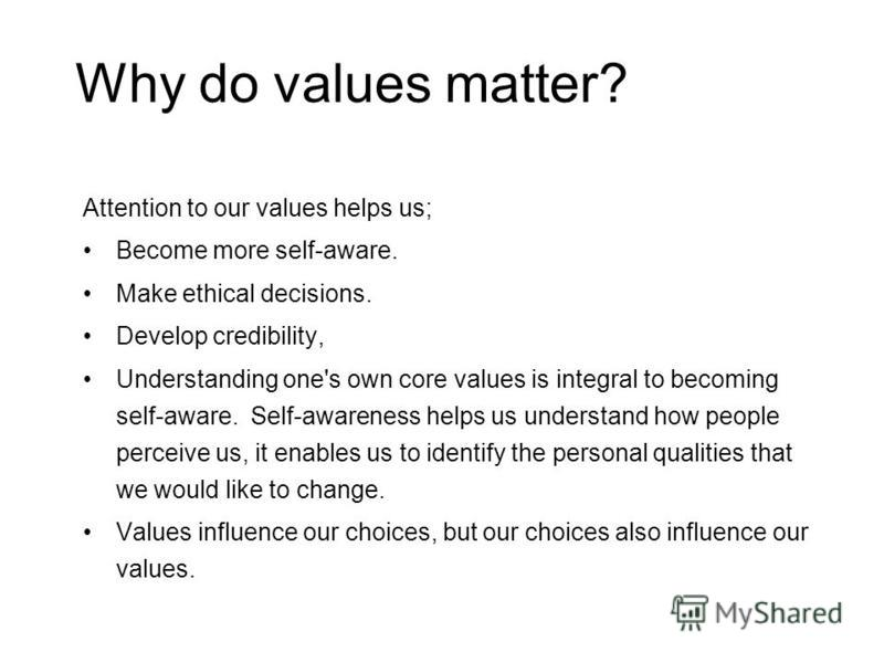 Why do values matter? Attention to our values helps us; Become more self-aware. Make ethical decisions. Develop credibility, Understanding one's own core values is integral to becoming self-aware. Self-awareness helps us understand how people perceiv