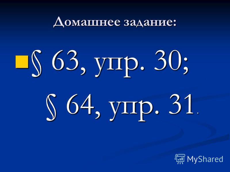 Домашнее задание: § 63, упр. 30; § 63, упр. 30; § 64, упр. 31. § 64, упр. 31.