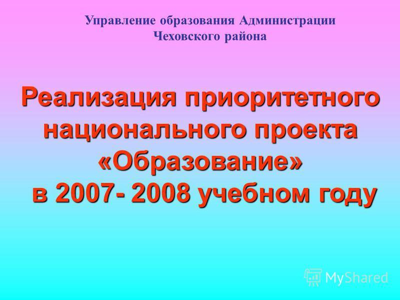 Реализация приоритетного национального проекта «Образование» в 2007- 2008 учебном году Управление образования Администрации Чеховского района