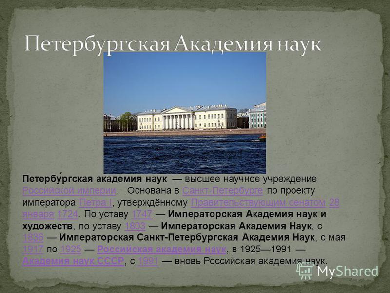Петербу́ргская акаде́мия нау́к высшее научное учреждение Российской империи. Основана в Санкт-Петербурге по проекту императора Петра I, утверждённому Правительствующим сенатом 28 января 1724. По уставу 1747 Императорская Академия наук и художеств, по