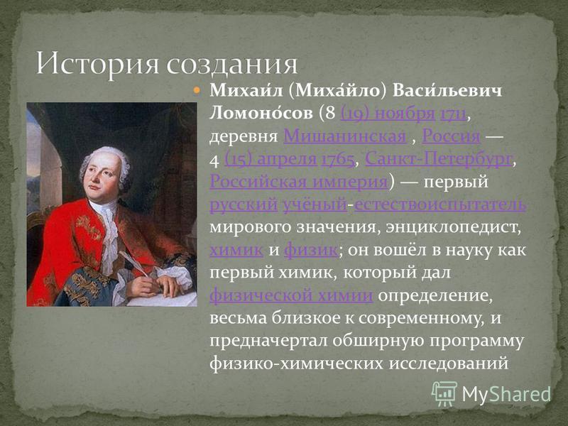 Михаи́л (Миха́йло) Васи́льевич Ломоно́сов (8 (19) ноября 1711, деревня Мишанинская, Россия 4 (15) апреля 1765, Санкт-Петербург, Российская империя) первый русский учёный-естествоиспытатель мирового значения, энциклопедист, химик и физик; он вошёл в н