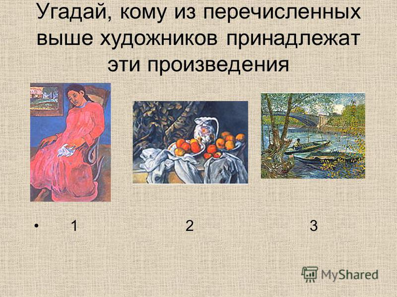 Угадай, кому из перечисленных выше художников принадлежат эти произведения 1 2 3
