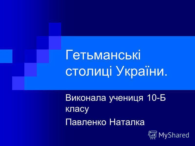 Гетьманські столиці України. Виконала учениця 10-Б класу Павленко Наталка
