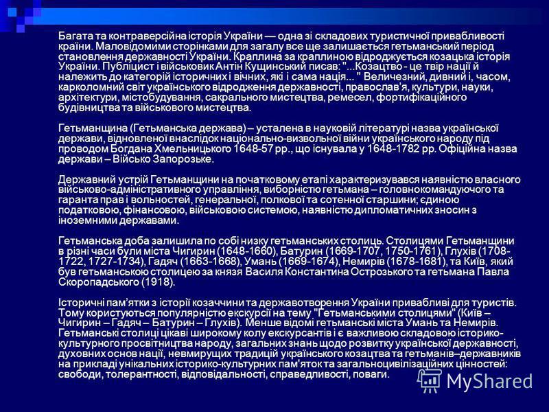 Багата та контраверсійна історія України одна зі складових туристичної привабливості країни. Маловідомими сторінками для загалу все ще залишається гетьманський період становлення державності України. Краплина за краплиною відроджується козацька істор