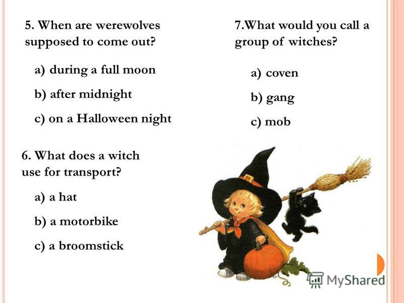 5. When are werewolves supposed to come out? a)during a full moon b) after midnight c) on a Halloween night 6. What does a witch use for transport? a) a hat b) a motorbike c) a broomstick 7.What would you call a group of witches? a)coven b) gang c) m