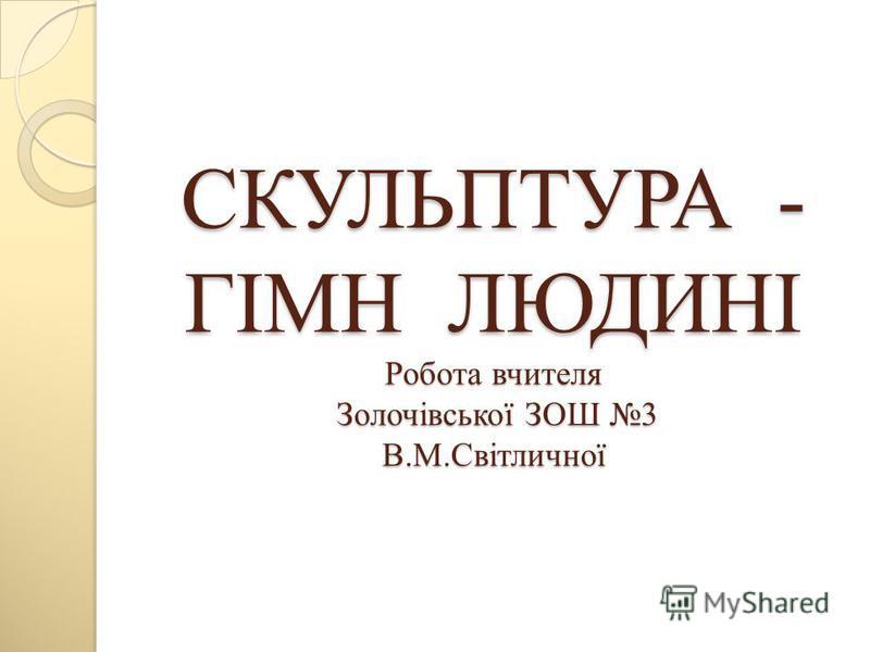 СКУЛЬПТУРА - ГІМН ЛЮДИНІ Робота вчителя Золочівської ЗОШ 3 В.М.Світличної