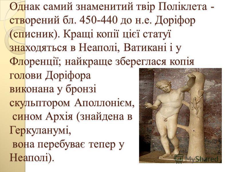 Однак самий знаменитий твір Поліклета - створений бл. 450-440 до н.е. Доріфор (списник). Кращі копії цієї статуї знаходяться в Неаполі, Ватикані і у Флоренції; найкраще збереглася копія голови Доріфора виконана у бронзі скульптором Аполлонієм, сином