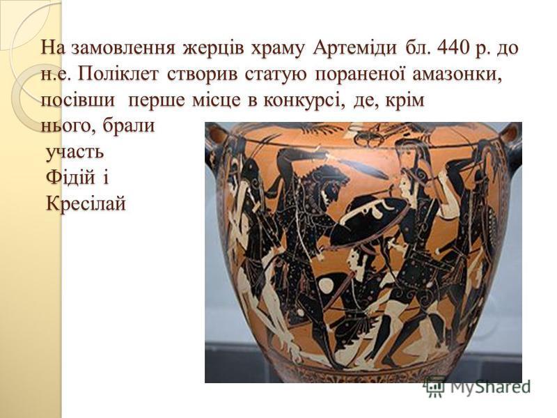 На замовлення жерців храму Артеміди бл. 440 р. до н.е. Поліклет створив статую пораненої амазонки, посівши перше місце в конкурсі, де, крім нього, брали участь Фідій і Кресілай
