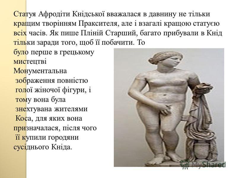 Статуя Афродіти Кнідської вважалася в давнину не тільки кращим творінням Праксителя, але і взагалі кращою статуєю всіх часів. Як пише Пліній Старший, багато прибували в Кнід тільки заради того, щоб її побачити. То було перше в грецькому мистецтві Мон