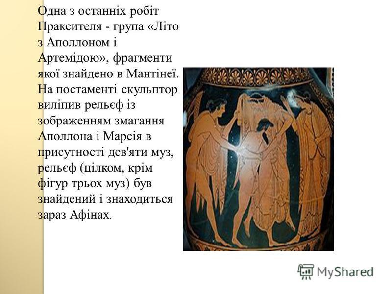 Одна з останніх робіт Праксителя - група «Літо з Аполлоном і Артемідою», фрагменти якої знайдено в Мантінеї. На постаменті скульптор виліпив рельєф із зображенням змагання Аполлона і Марсія в присутності дев'яти муз, рельєф (цілком, крім фігур трьох