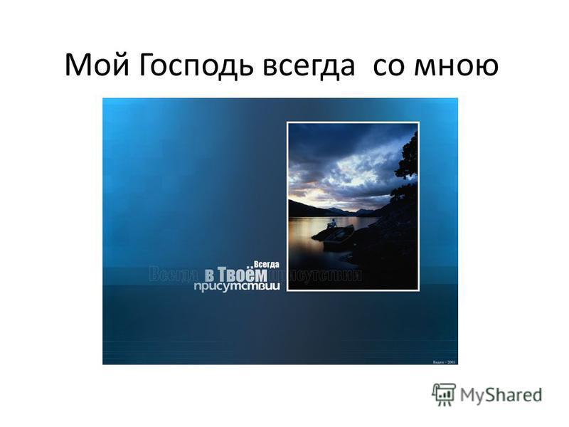 Мой Господь всегда со мною