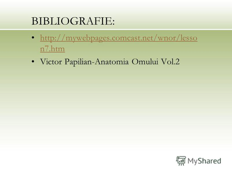 BIBLIOGRAFIE: http://mywebpages.comcast.net/wnor/lesso n7.htmhttp://mywebpages.comcast.net/wnor/lesso n7.htm Victor Papilian-Anatomia Omului Vol.2
