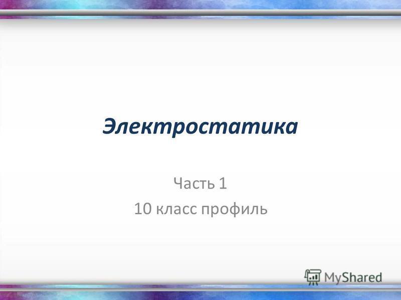 Электростатика Часть 1 10 класс профиль