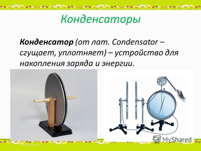 Конденсаторы Конденсатор (от лат. Condensator – сгущает, уплотняет) – устройство для накопления заряда и энергии.