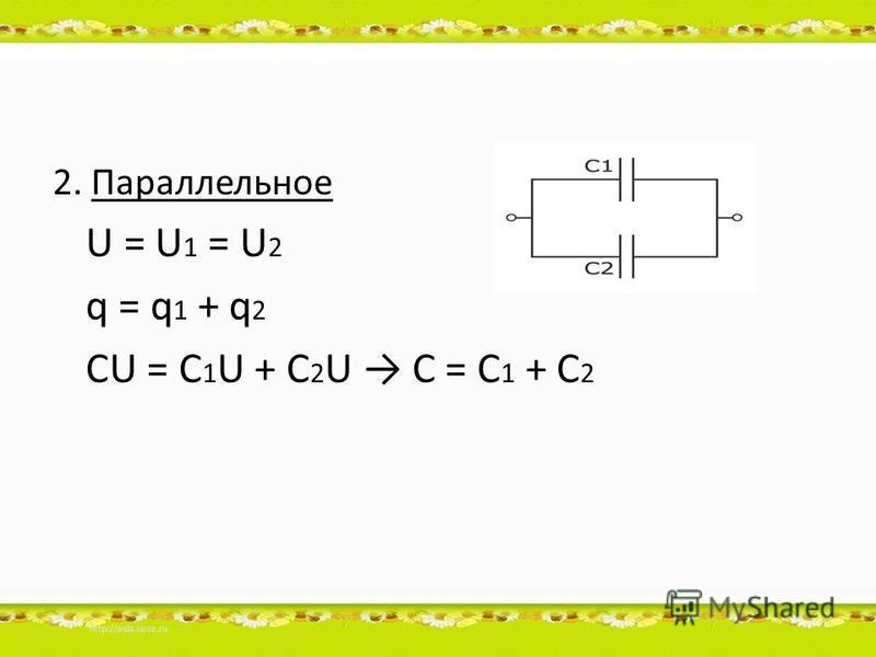 2. Параллельное U = U 1 = U 2 q = q 1 + q 2 CU = C 1 U + C 2 U C = C 1 + C 2