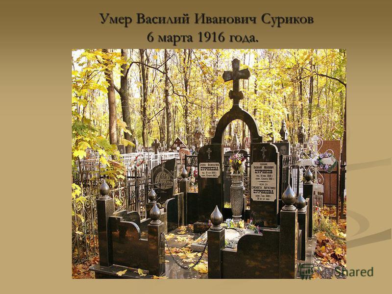 Умер Василий Иванович Суриков Умер Василий Иванович Суриков 6 марта 1916 года.