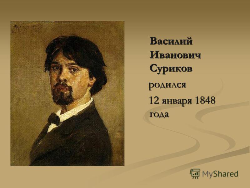 Василий Иванович Суриков Василий Иванович Суриков родился родился 12 января 1848 года 12 января 1848 года
