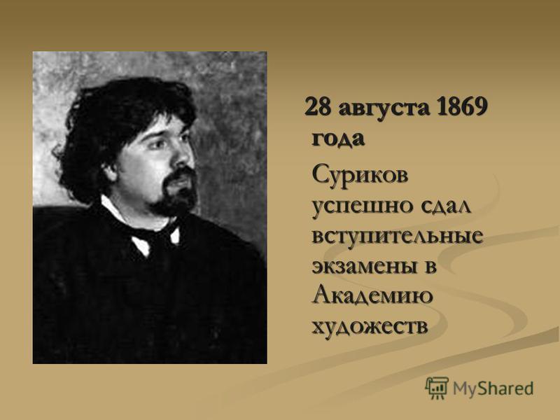 28 августа 1869 года 28 августа 1869 года Суриков успешно сдал вступительные экзамены в Академию художеств Суриков успешно сдал вступительные экзамены в Академию художеств