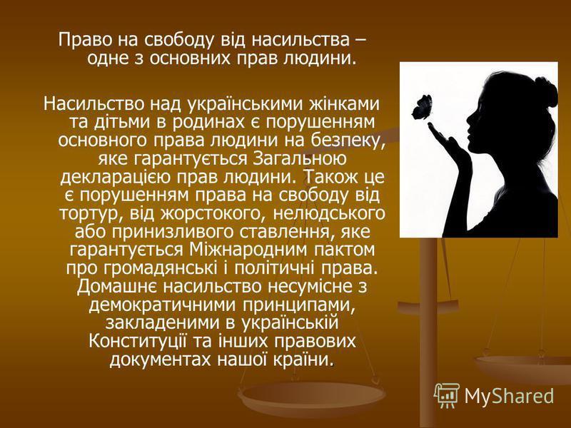 Право на свободу від насильства – одне з основних прав людини.. Насильство над українськими жінками та дітьми в родинах є порушенням основного права людини на безпеку, яке гарантується Загальною декларацією прав людини. Також це є порушенням права на