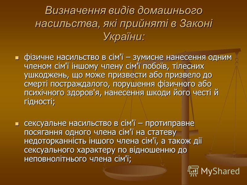 Визначення видів домашнього насильства, які прийняті в Законі України: фізичне насильство в сім'ї – зумисне нанесення одним членом сім'ї іншому члену сім'ї побоїв, тілесних ушкоджень, що може призвести або призвело до смерті постраждалого, порушення