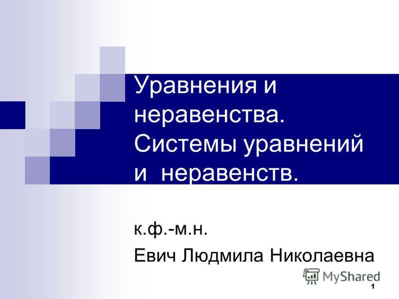 1 Уравнения и неравенства. Системы уравнений и неравенств. к.ф.-м.н. Евич Людмила Николаевна