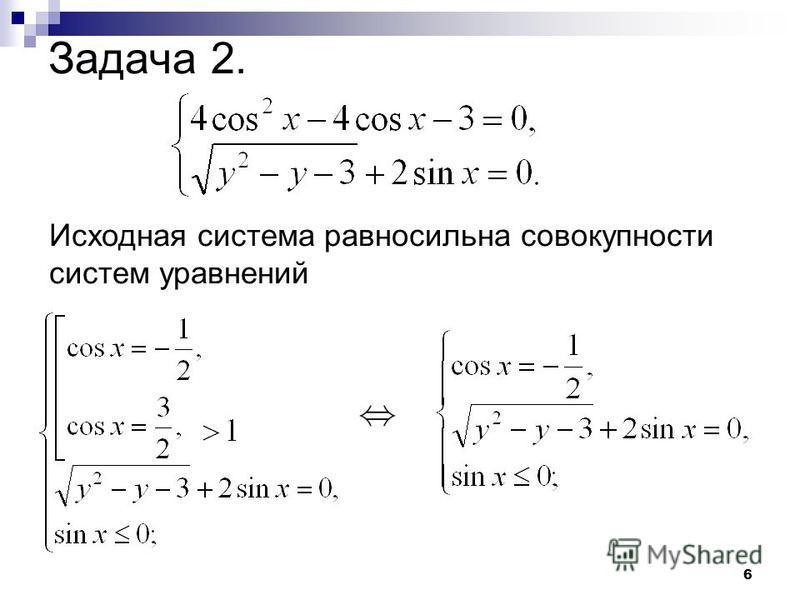 6 Задача 2. Исходная система равносильна совокупности систем уравнений