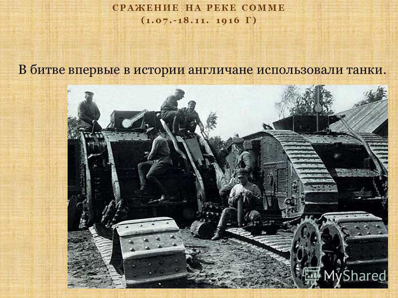 СРАЖЕНИЕ НА РЕКЕ СОММЕ (1.07.-18.11. 1916 Г) В битве впервые в истории англичане использовали танки.