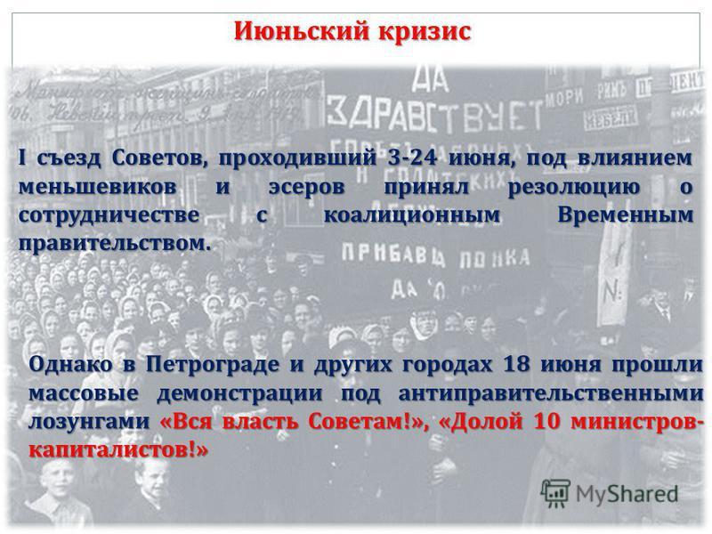 Июньский кризис I съезд Советов, проходивший 3-24 июня, под влиянием меньшевиков и эсеров принял резолюцию о сотрудничестве с коалиционным Временным правительством. Однако в Петрограде и других городах 18 июня прошли массовые демонстрации под антипра