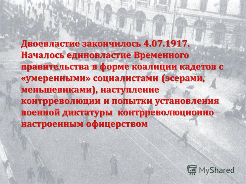Двоевластие закончилось 4.07.1917. Началось единовластие Временного правительства в форме коалиции кадетов с «умеренными» социалистами (эсерами, меньшевиками), наступление контрреволюции и попытки установления военной диктатуры контрреволюционно наст