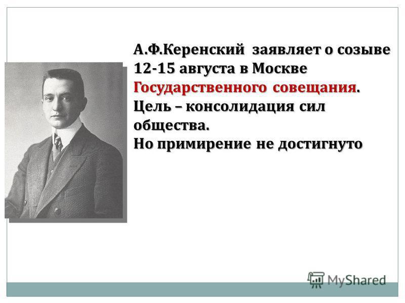А.Ф.Керенский заявляет о созыве 12-15 августа в Москве Государственного совещания. Цель – консолидация сил общества. Но примирение не достигнуто