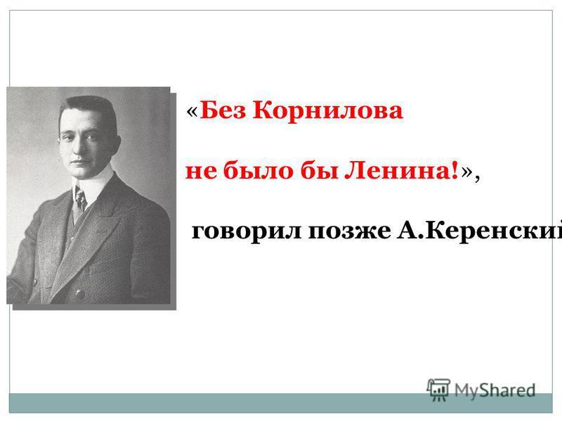 «Без Корнилова не было бы Ленина!», говорил позже А.Керенский