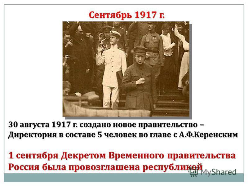 Сентябрь 1917 г. 30 августа 1917 г. создано новое правительство – Директория в составе 5 человек во главе с А.Ф.Керенским 1 сентября Декретом Временного правительства Россия была провозглашена республикой
