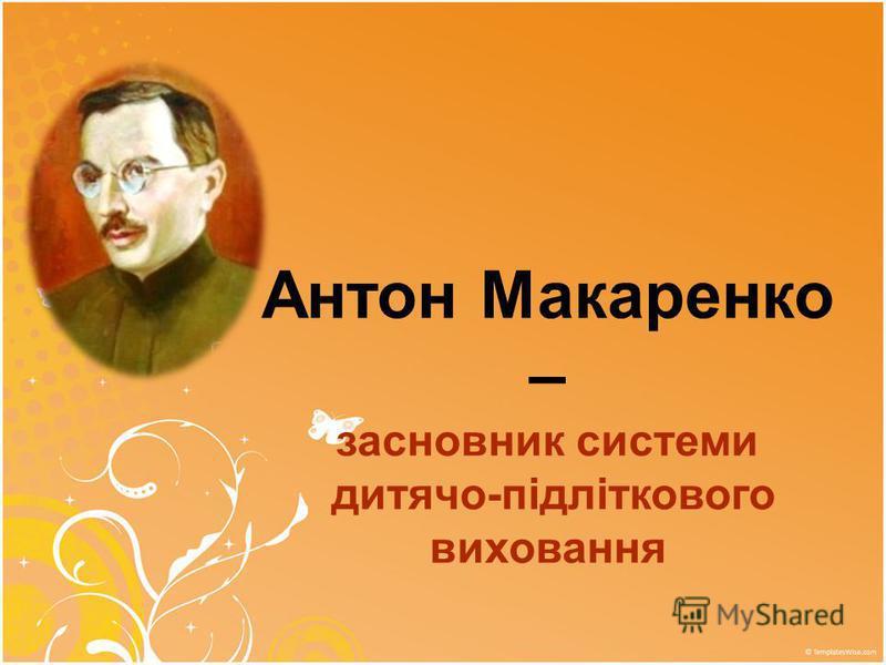 Антон Макаренко – засновник системи дитячо-підліткового виховання