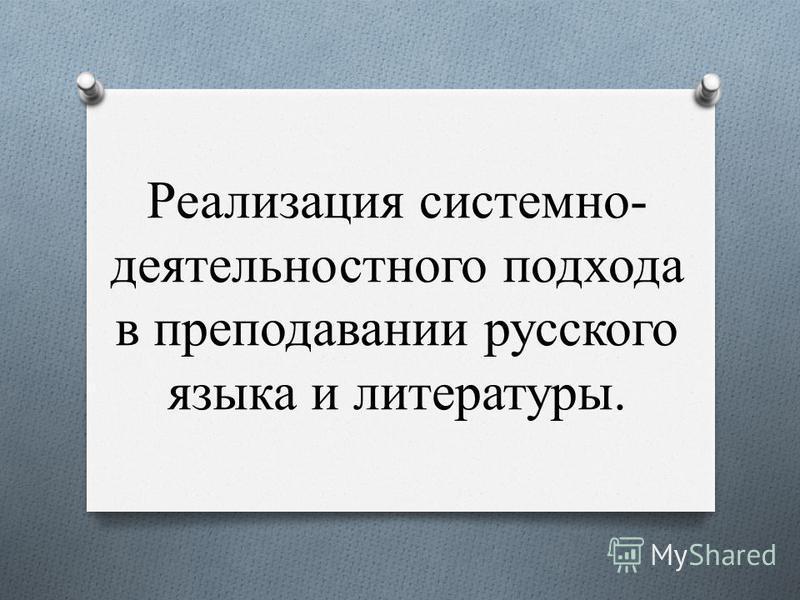 Реализация системно- деятельностного подхода в преподавании русского языка и литературы.