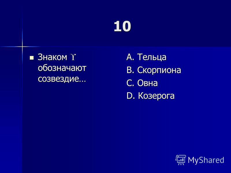 10 Знаком обозначают созвездие… Знаком обозначают созвездие… A. Тельца B. Скорпиона C. Овна D. Козерога