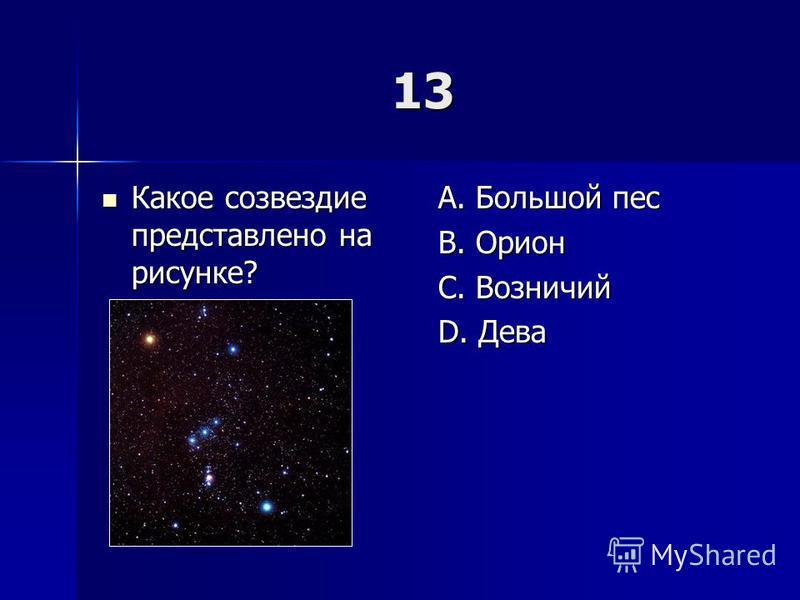 13 Какое созвездие представлено на рисунке? Какое созвездие представлено на рисунке? A. Большой пес B. Орион C. Возничий D. Дева