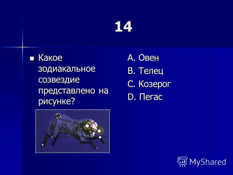 14 Какое зодиакальное созвездие представлено на рисунке? Какое зодиакальное созвездие представлено на рисунке? A. Овен B. Телец C. Козерог D. Пегас