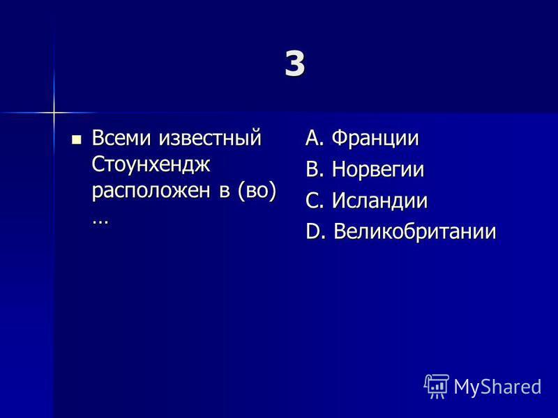 3 Всеми известный Стоунхендж расположен в (во) … Всеми известный Стоунхендж расположен в (во) … A. Франции B. Норвегии C. Исландии D. Великобритании