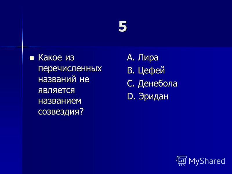 5 Какое из перечисленных названий не является названием созвездия? Какое из перечисленных названий не является названием созвездия? A. Лира B. Цефей C. Денебола D. Эридан