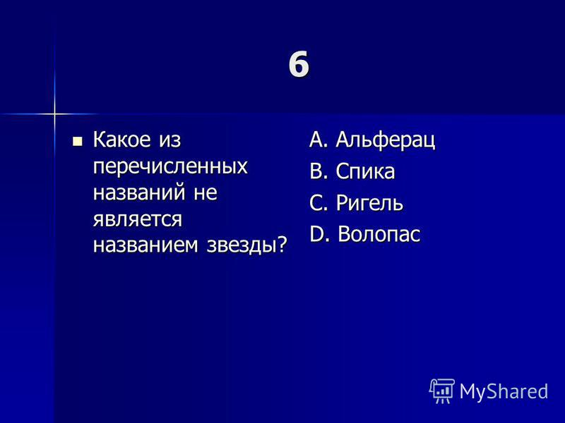 6 Какое из перечисленных названий не является названием звезды? Какое из перечисленных названий не является названием звезды? A. Альферац B. Спика C. Ригель D. Волопас