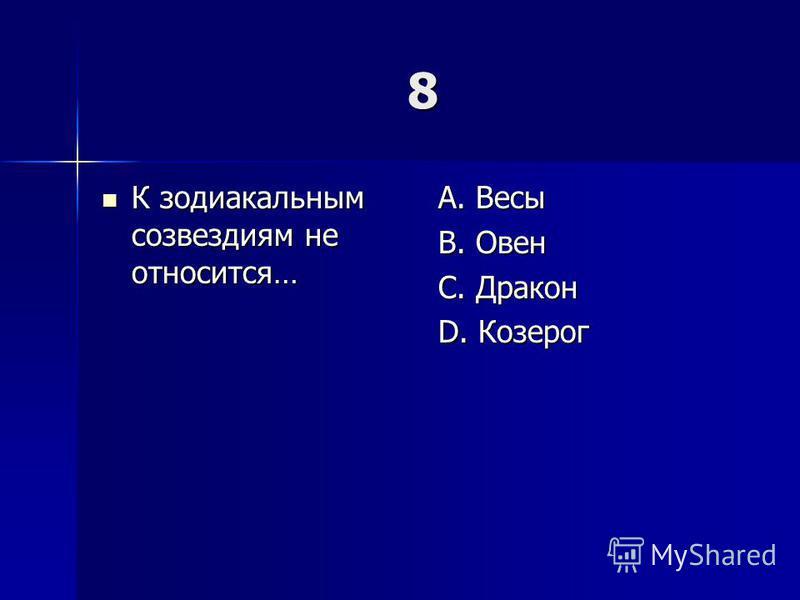 8 К зодиакальным созвездиям не относится… К зодиакальным созвездиям не относится… A. Весы B. Овен C. Дракон D. Козерог
