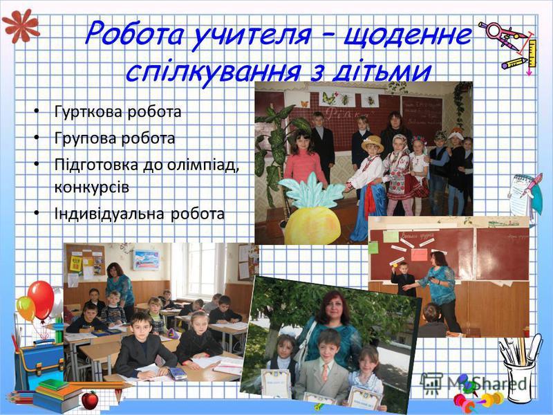 Робота учителя – щоденне спілкування з дітьми Гурткова робота Групова робота Підготовка до олімпіад, конкурсів Індивідуальна робота