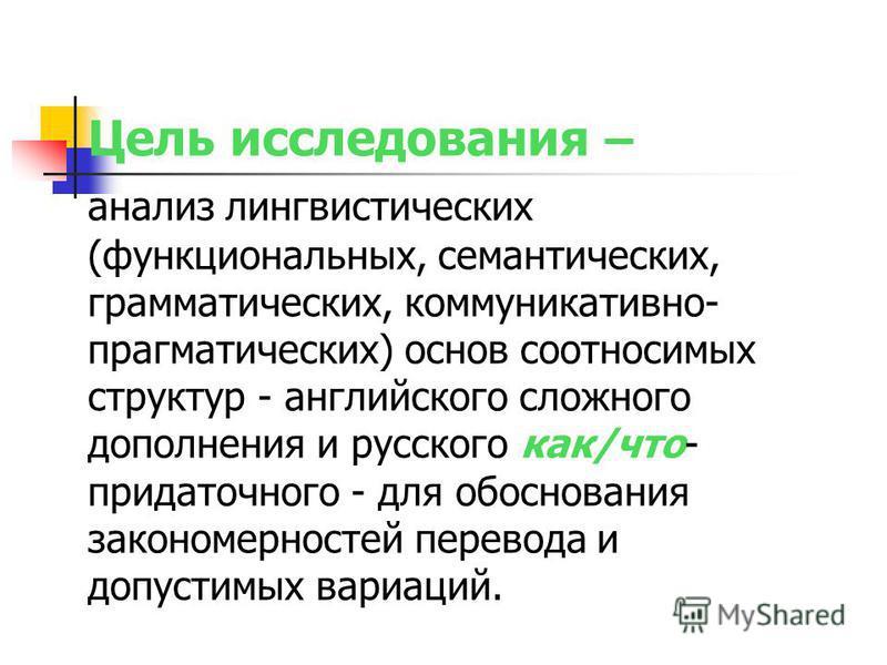 Цель исследования – анализ лингвистических (функциональных, семантических, грамматических, коммуникативно- прагматических) основ соотносимых структур - английского сложного дополнения и русского как/что- придаточного - для обоснования закономерностей