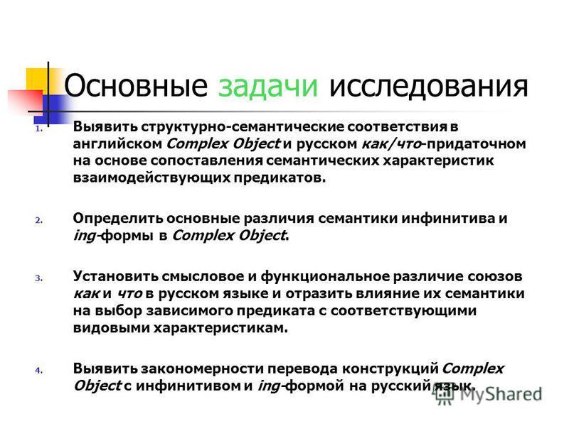 Основные задачи исследования 1. Выявить структурно-семантические соответствия в английском Complex Object и русском как/что-придаточном на основе сопоставления семантических характеристик взаимодействующих предикатов. 2. Определить основные различия
