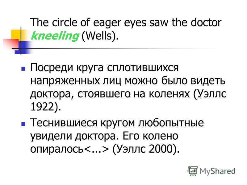 The circle of eager eyes saw the doctor kneeling (Wells). Посреди круга сплотившихся напряженных лиц можно было видеть доктора, стоявшего на коленях (Уэллс 1922). Теснившиеся кругом любопытные увидели доктора. Его колено опиралось (Уэллс 2000).